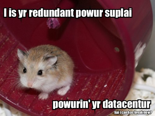I is yr redundant powur suplai, powurin' yr datacentur (hai, I can has break now?)